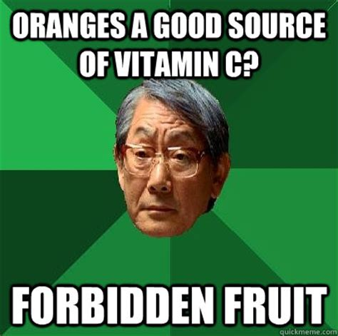 Meme Source - oranges a good source of vitamin c forbidden fruit high expectations asian father quickmeme