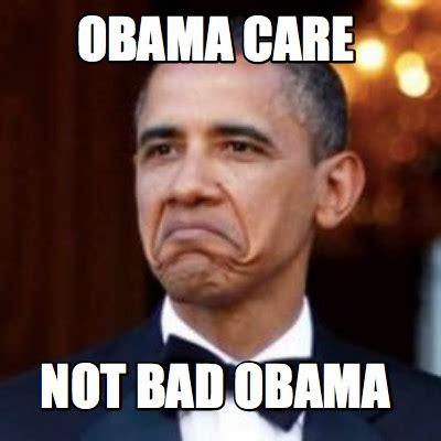 Memes Of Obama - meme creator obama care not bad obama meme generator at memecreator org