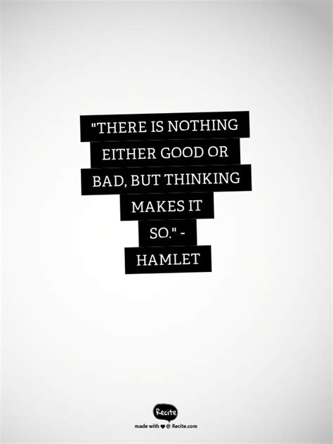 """""""There is nothing either good or bad, but thinking makes it so."""" - Hamlet - Quote From Recite"""