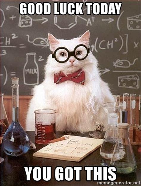 Good Luck Cat Meme - good luck today you got this science cat meme generator