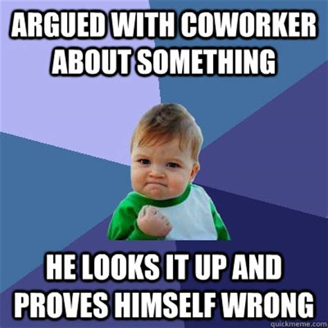 Coworker Meme - argued with coworker about something he looks it up and proves himself wrong success kid