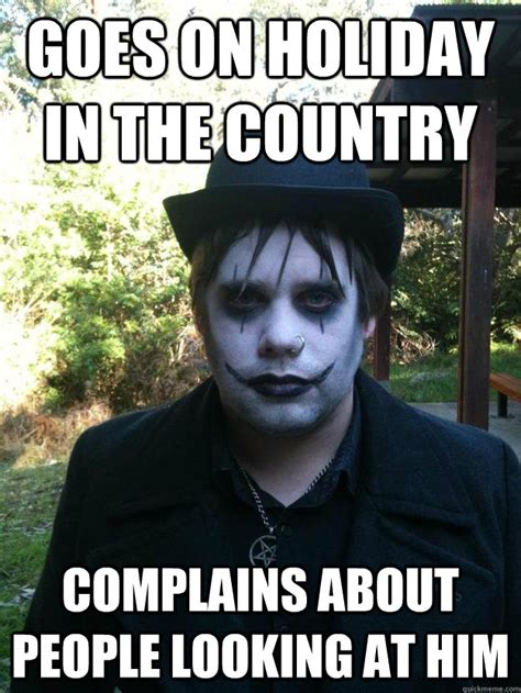 Goth Memes - goes on holiday in the country complains about people looking at him goth guy quickmeme