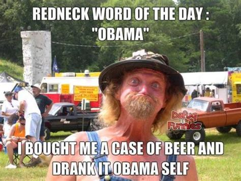 Obama Beer Meme - redneck word of the day quot obama quot i bought me a case of beer and drank it obama self