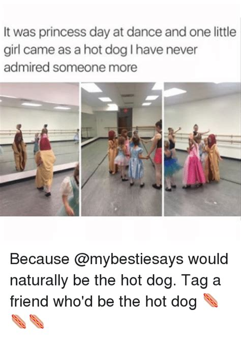 Dancing Dog Meme - it was princess day at dance and one little girl came as a hot dog lhave never admired someone