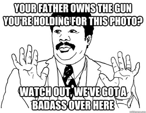 Little Bitch Memes - your father owns the gun you re holding for this photo watch out we ve got a badass over here