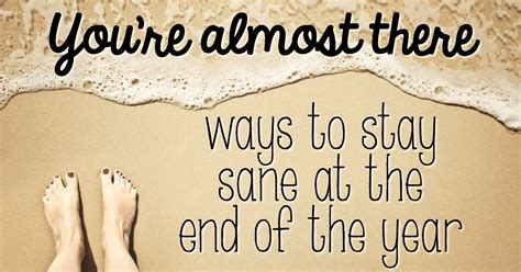 You're Almost There . . . Ways To Stay Sane At The End Of