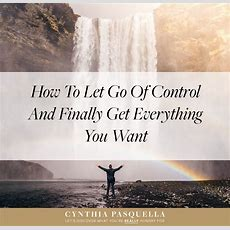 How To Let Go Of Control And Finally Get Everything You Want  Cynthia Pasquellagarcia