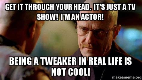 Tweaker Memes - get it through your head it s just a tv show i m an actor being a tweaker in real life is not