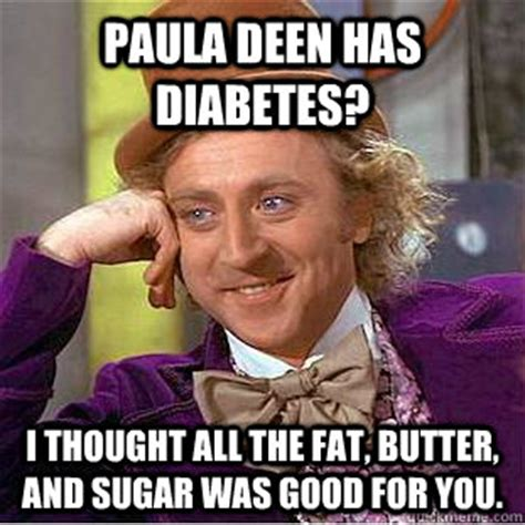 Paula Dean Memes - paula deen has diabetes i thought all the fat butter and sugar was good for you creepy