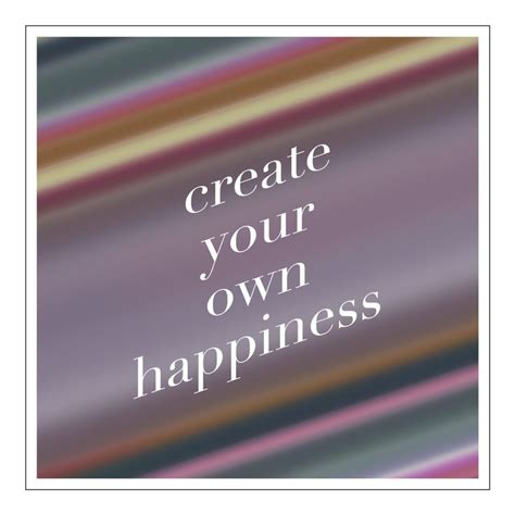 Create Your Own by Create Your Own Happiness Quotes Quotesgram