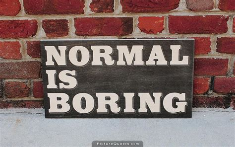 normal is boring being normal is boring picture quotes