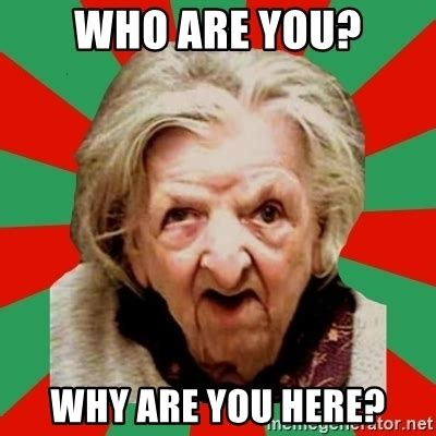 Old Lady What Meme - who are you why are you here crazy old lady meme generator