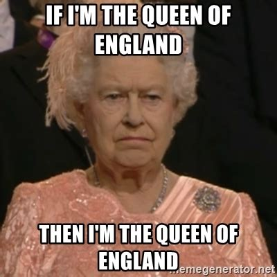Queen Of England Memes - if i m the queen of england then i m the queen of england queen elizabeth is not impressed