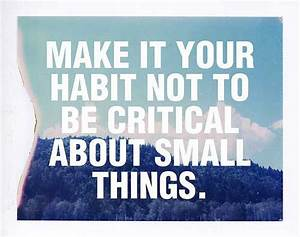 Make it your habit not to be critical about small things ...
