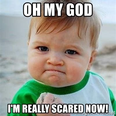 Scared Meme - oh my god i m really scared now victory baby meme generator