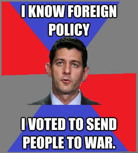 I Voted Meme - i know foreign policy i voted to send people to war paul ryan quickmeme
