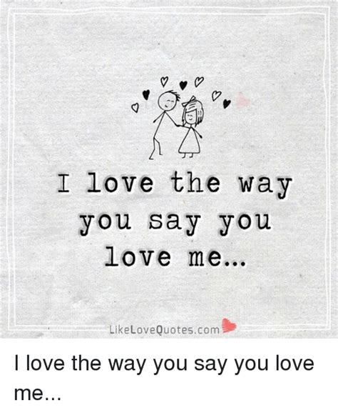 Meme Love Quotes - v i love the way you say you love me like love quotescom i love the way you say you love me