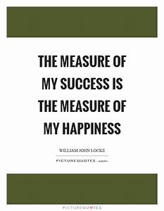 The measure of my success is the measure of my happiness ...