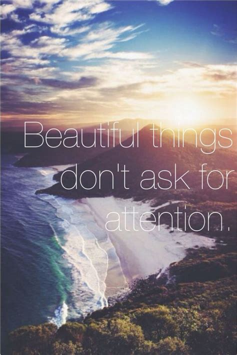 Life Quote: Beautiful things don't ask for attention ...
