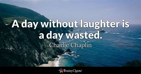 a day without laughter is a day wasted chaplin brainyquote