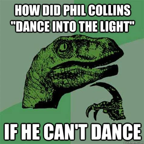 Phil Collins Meme - how did phil collins quot dance into the light quot if he can t dance philosoraptor quickmeme