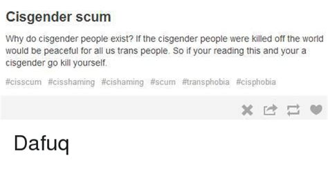 Cisgender Scum Why Do Cisgender People Exist? If The