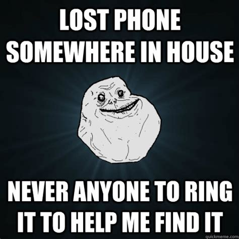 Lost Phone Meme - lost phone somewhere in house never anyone to ring it to help me find it forever alone quickmeme