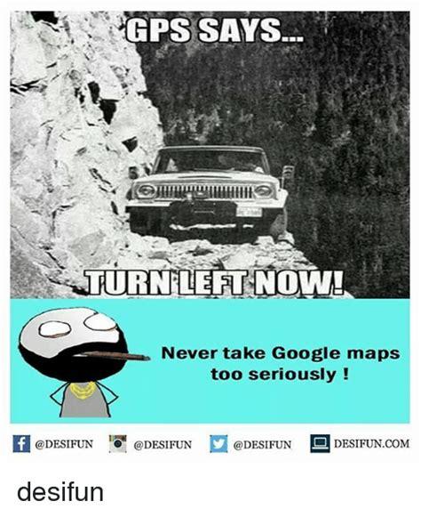 Gps Memes - gps says turnleftnow never take google maps too seriously 1澗 desifun desifun google meme on