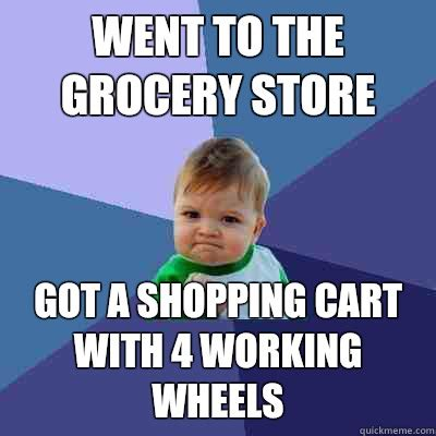 Grocery Store Meme - went to the grocery store got a shopping cart with 4 working wheels success kid quickmeme
