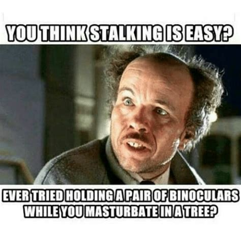 Easy Meme - youthinkstalkingis easy ever tried holdingapair of binoculars whileyoumasturbateinatreep meme