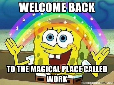 Welcome Back Meme - welcome back to the magical place called work imagination meme generator