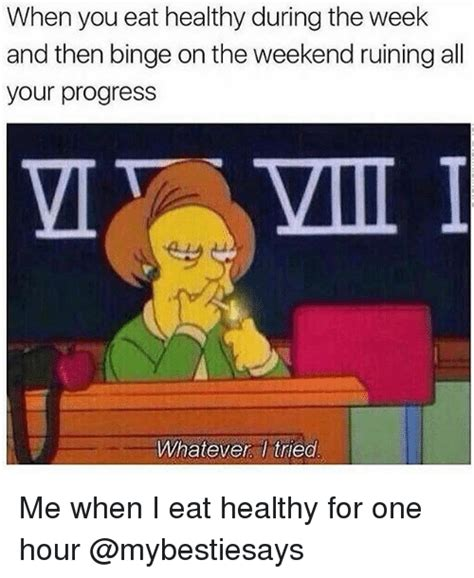 Healthy Eating Memes - when you eat healthy during the week and then binge on the weekend ruining all your progress