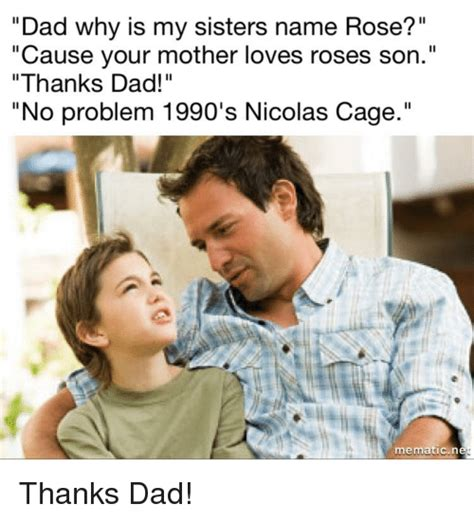 Dad Why Is My Sisters Name Rose? Cause Your Mother Loves