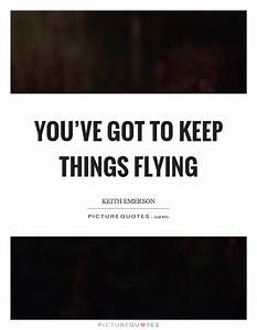 You've got to keep things flying