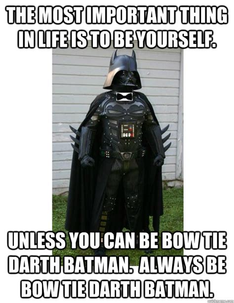 Always Be Batman Meme - the most important thing in life is to be yourself unless you can be bow tie darth batman