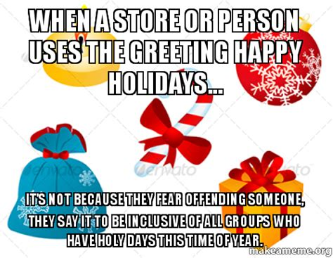 Happy Holidays Meme - when a store or person uses the greeting happy holidays it s not because they fear offending