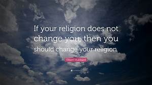"""Elbert Hubbard Quote: """"If your religion does not change ..."""