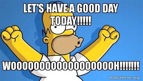 It Was A Good Day Meme - let s have a good day today wooooooooooooooooooh happy homer make a meme