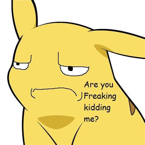 You Kidding Me Meme - are you kidding me give pikachu a face know your meme