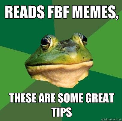 Foul Bachelor Frog Meme - reads fbf memes these are some great tips quickmeme