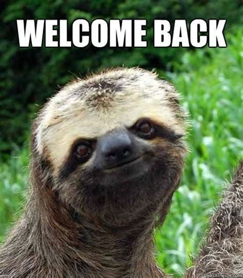 Welcome Back Meme - sloth welcome back memes quickmeme