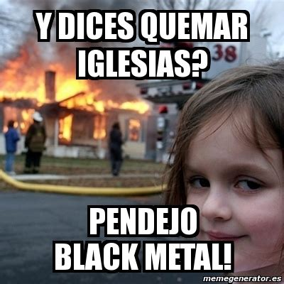 Black Metal Meme Generator - meme disaster girl y dices quemar iglesias pendejo black metal 4673272
