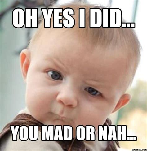 You Mad Or Nah Meme - oh yes meme yes best of the funny meme