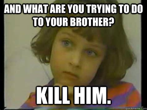 Brother Meme - and what are you trying to do to your brother kill him child of rage quickmeme