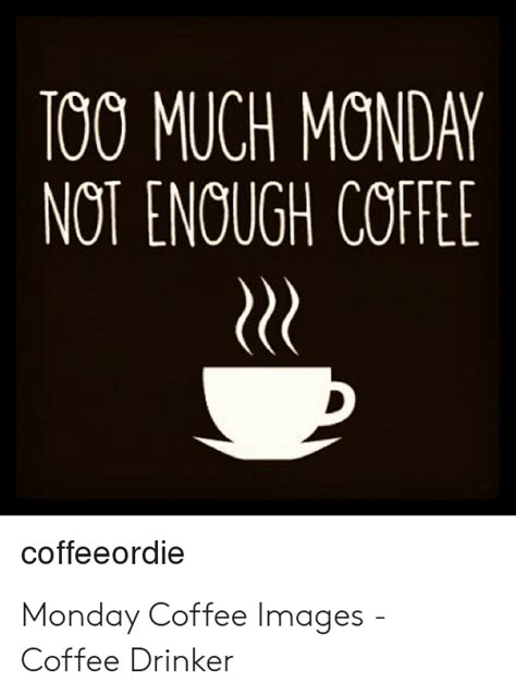 Monday coffee memes & images. TOO MUCH MONDAY NOT ENOUGH COFFEE Coffeeordie Monday Coffee Images - Coffee Drinker | Too Much ...