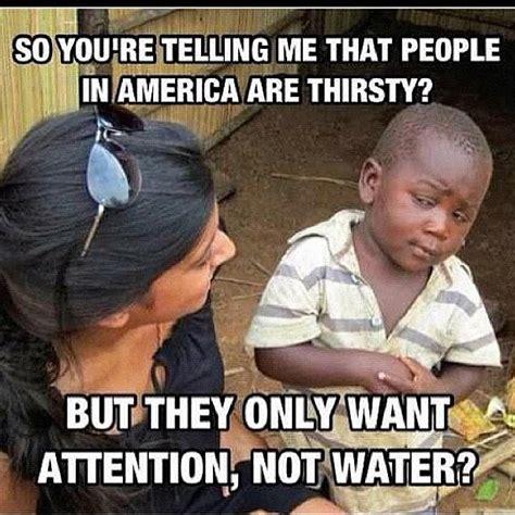Thirsty Bitches Meme - villainous company first world racism