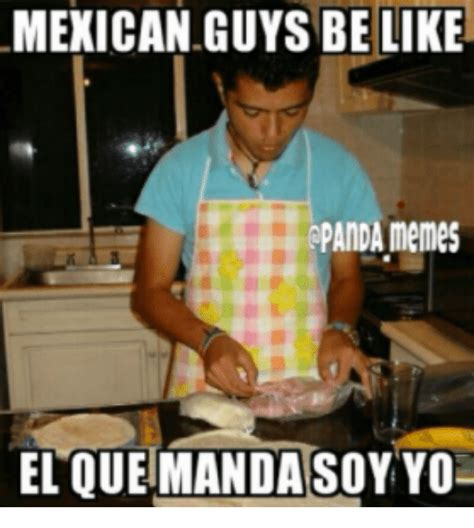 Guys Be Like Meme - mexican guys be like rpanda memes el que mandasoyyoa be like meme on sizzle
