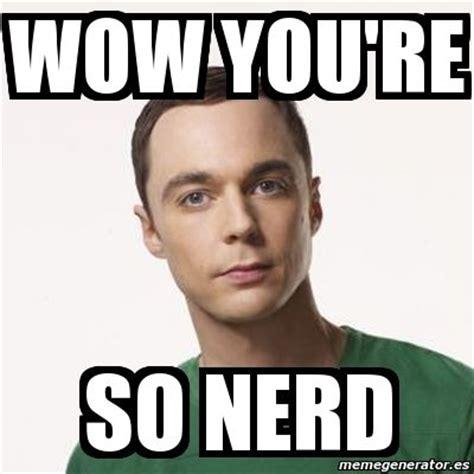 Nerd Meme - meme sheldon cooper wow you re so nerd 115337 talk quot nerdy quot to me pinterest meme and