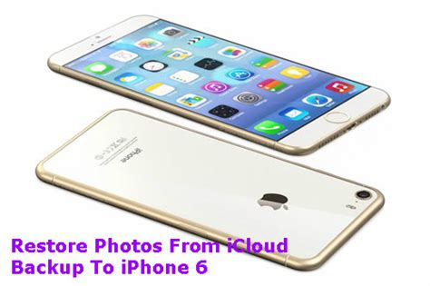 how to backup icloud on iphone 6 restore photos from icloud backup to iphone 6