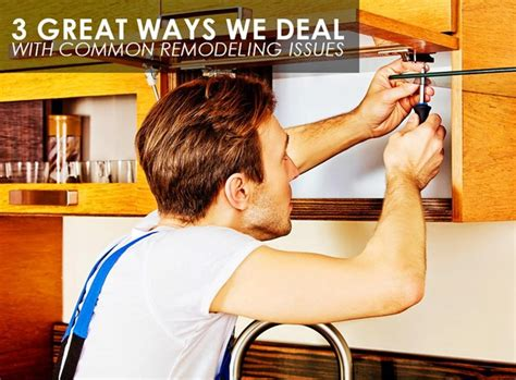 3 Great Ways We Deal With Common Remodeling Issues